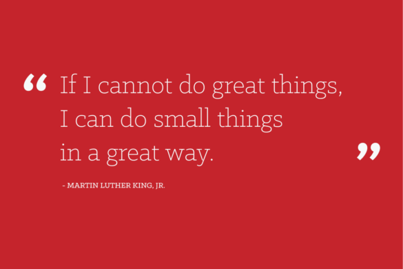 If I cannot do great things, I can do small things in a great way. - Martin Luther King, Jr.