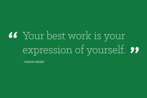 """Your best work is your expression of yourself.""- Frank Gehry"