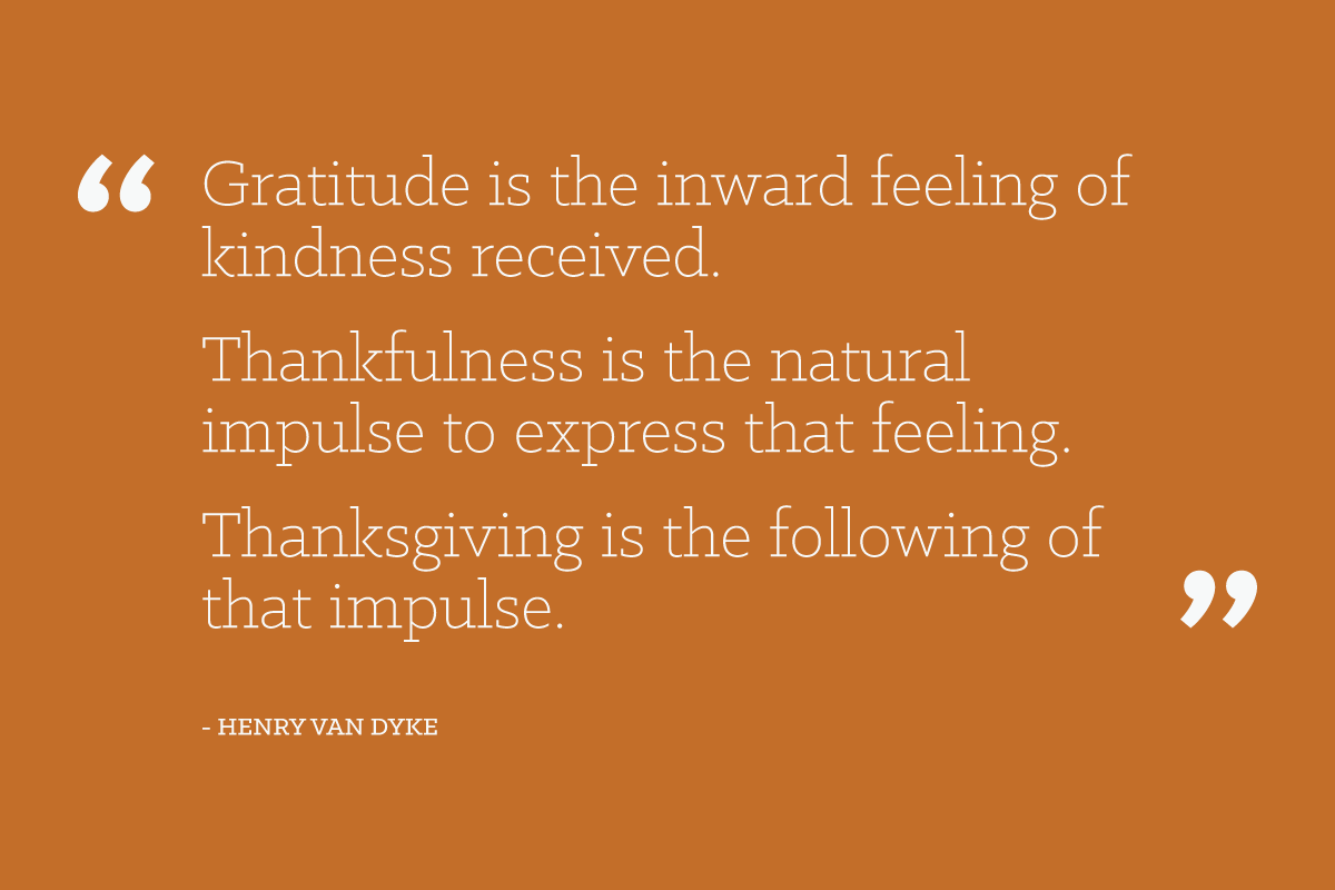 Gratitude is the inward feeling of kindness received. Thankfulness is the natural impulse to express that feeling. Thanksgiving is the following of that impulse. - Henry Van Dyke