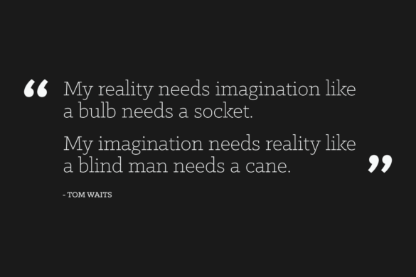 """My reality needs imagination like a bulb needs a socket. My imagination needs reality like a blind man needs a cane."" - Tom Waits"