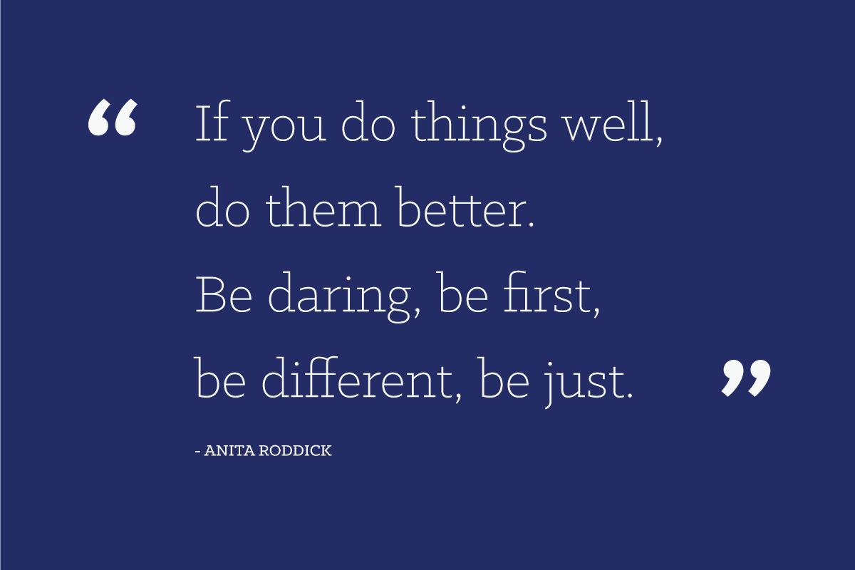 """If you do things well, do them better. Be daring, be first, be different, be just."" - Anita Roddick"