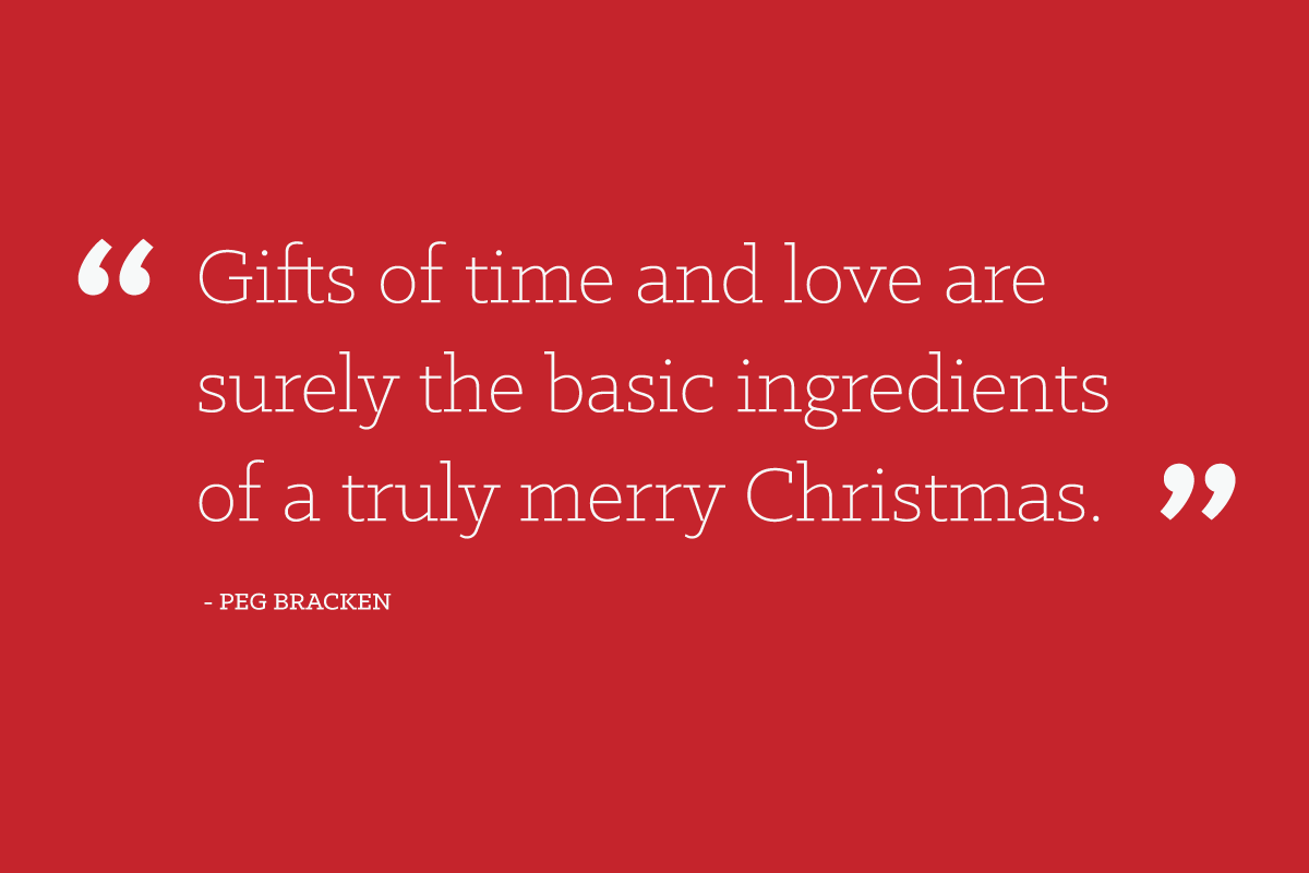 """Gifts of time and love are surely the basic ingredients of a truly merry Christmas."" - Peg Bracken"