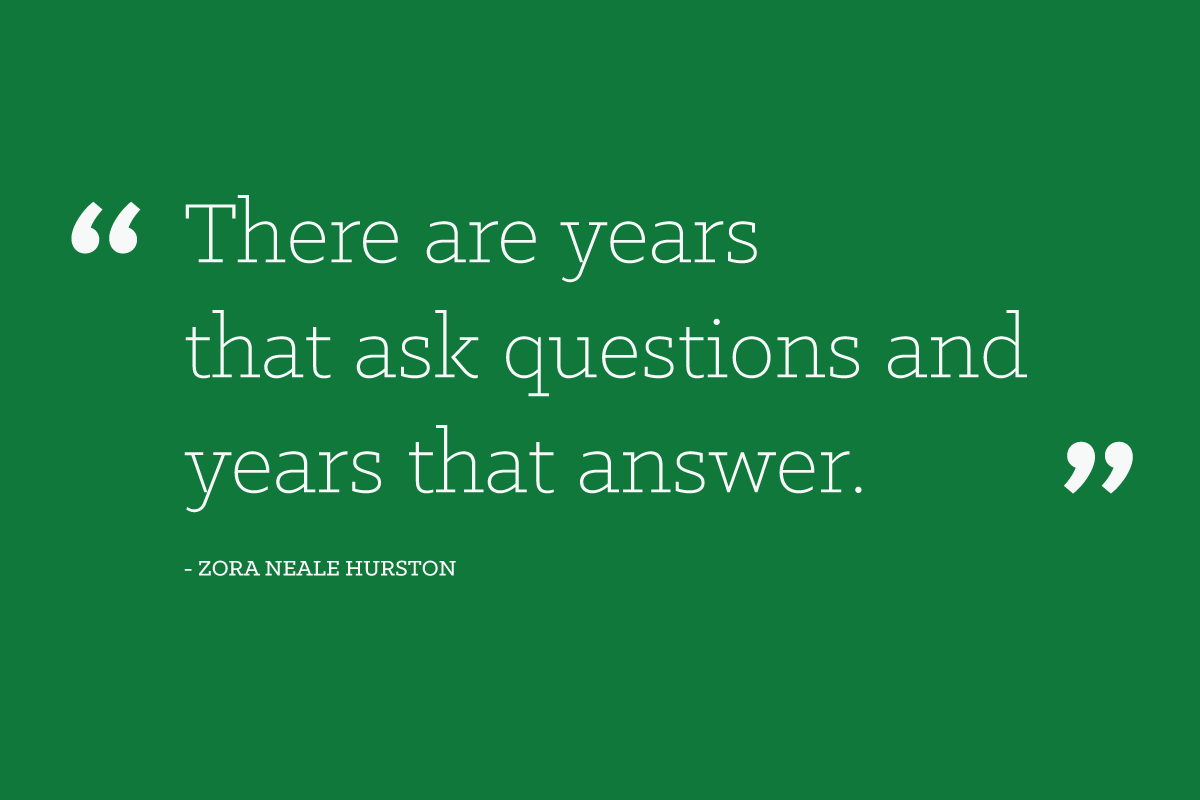 """There are years that ask questions and years that answer."" - Zora Neale Hurston"