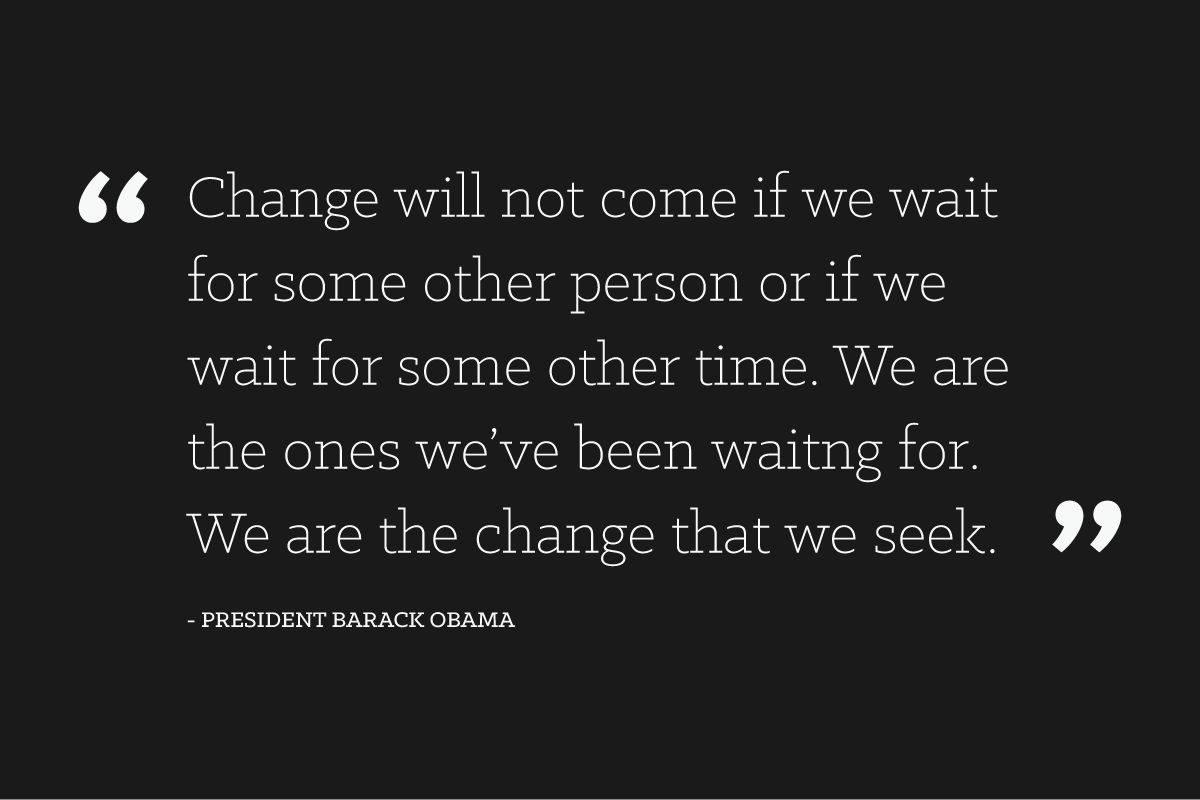 """Change will not come if we wait for some other person or some other time. We are the ones we've been waiting for. We are the change that we seek."" - President Barack Obama"