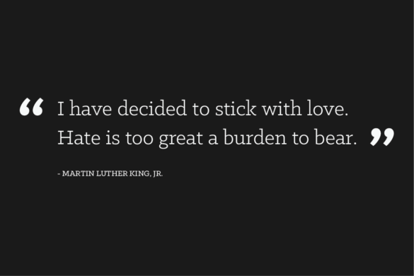 """I have decided to stick with love. Hate is too great a burden to bear."" Martin Luther King Jr."